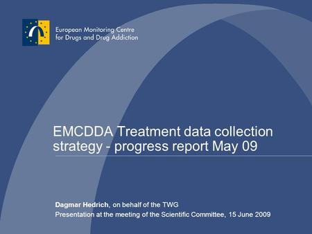 EMCDDA Treatment data collection strategy - progress report May 09 Dagmar Hedrich, on behalf of the TWG Presentation at the meeting of the Scientific Committee,