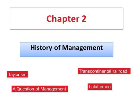 Chapter 2 History of Management A Question of Management Transcontinental railroad Taylorism LuluLemon.