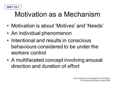 Human Resource Management, 4th Edition © Pearson Education Limited 2004 OHT 13.1 Motivation as a Mechanism Motivation is about 'Motives' and 'Needs' An.