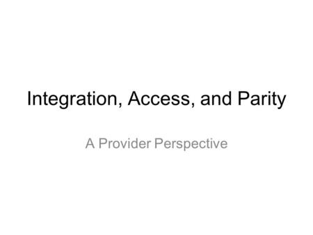Integration, Access, and Parity A Provider Perspective.