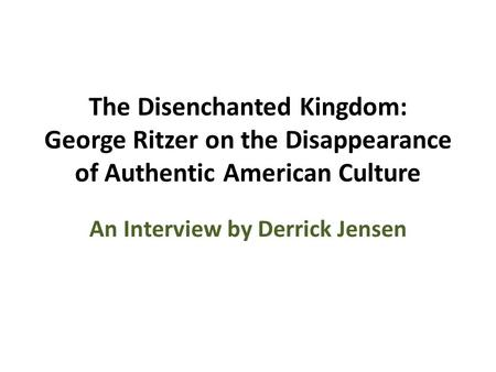 The Disenchanted Kingdom: George Ritzer on the Disappearance of Authentic American Culture An Interview by Derrick Jensen.