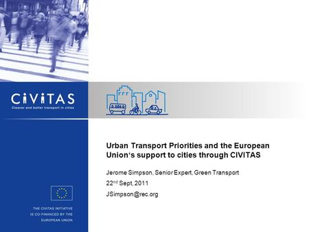 Urban Transport Priorities and the European Union's support to cities through CIVITAS Jerome Simpson, Senior Expert, Green Transport 22 nd Sept, 2011