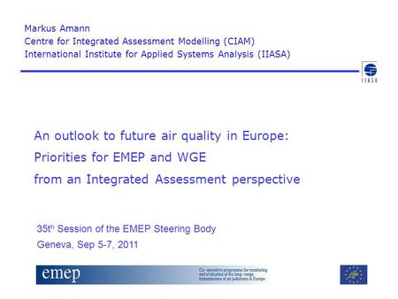 An outlook to future air quality in Europe: Priorities for EMEP and WGE from an Integrated Assessment perspective Markus Amann Centre for Integrated Assessment.
