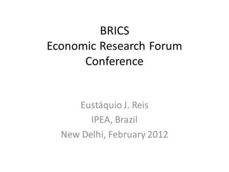 BRICS Economic Research Forum Conference Eustáquio J. Reis IPEA, Brazil New Delhi, February 2012.
