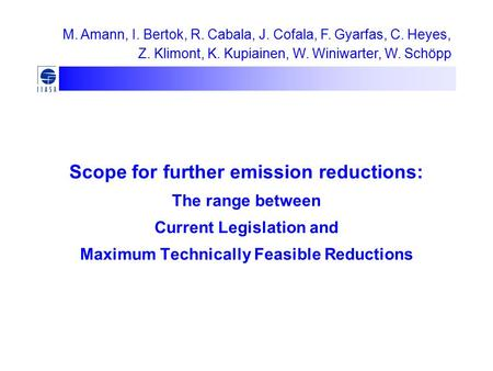 Scope for further emission reductions: The range between Current Legislation and Maximum Technically Feasible Reductions M. Amann, I. Bertok, R. Cabala,