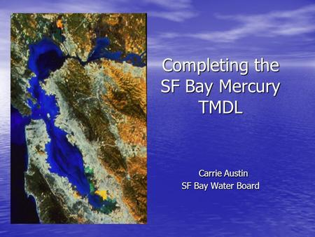 Completing the SF Bay Mercury TMDL Carrie Austin SF Bay Water Board.
