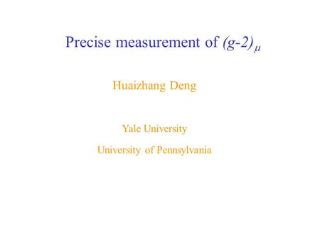 Huaizhang Deng Yale University Precise measurement of (g-2)  University of Pennsylvania.