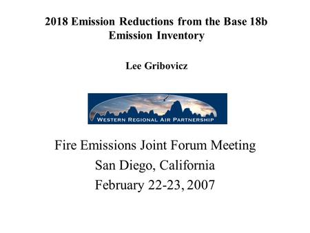 2018 Emission Reductions from the Base 18b Emission Inventory Lee Gribovicz Fire Emissions Joint Forum Meeting San Diego, California February 22-23, 2007.