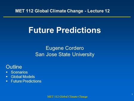 1 MET 112 Global Climate Change MET 112 Global Climate Change - Lecture 12 Future Predictions Eugene Cordero San Jose State University Outline  Scenarios.