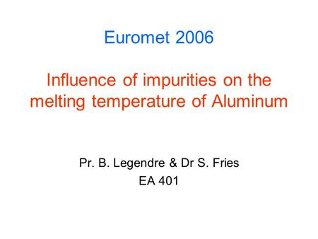 Euromet 2006 Influence of impurities on the melting temperature of Aluminum Pr. B. Legendre & Dr S. Fries EA 401.
