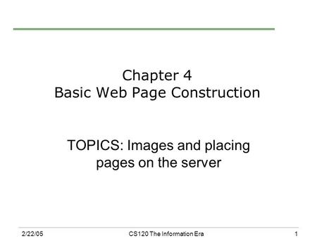 1 2/22/05CS120 The Information Era Chapter 4 Basic Web Page Construction TOPICS: Images and placing pages on the server.