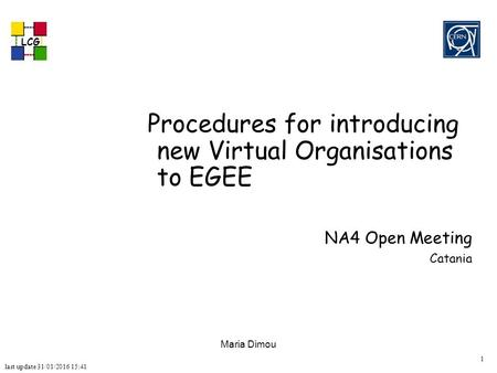 Last update 31/01/2016 15:41 LCG 1 Maria Dimou Procedures for introducing new Virtual Organisations to EGEE NA4 Open Meeting Catania.