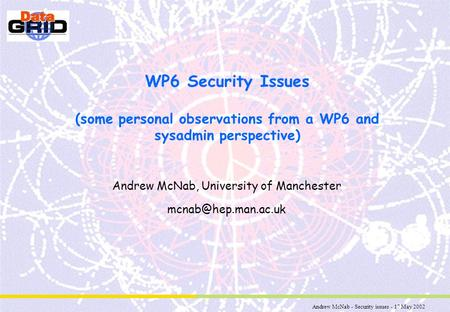 Andrew McNab - Security issues - 17 May 2002 WP6 Security Issues (some personal observations from a WP6 and sysadmin perspective) Andrew McNab, University.