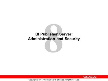 8 Copyright © 2011, Oracle and/or its affiliates. All rights reserved. BI Publisher Server: Administration and Security.