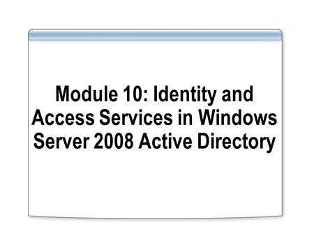 Module 10: Identity and Access Services in Windows Server 2008 Active Directory.