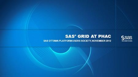Copyright © 2012, SAS Institute Inc. All rights reserved. SAS ® GRID AT PHAC SAS OTTAWA PLATFORM USERS SOCIETY, NOVEMBER 2012.