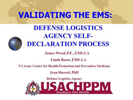 DEFENSE LOGISTICS AGENCY SELF- DECLARATION PROCESS VALIDATING THE EMS: James Wood, P.E., EMS-LA Linda Baetz, EMS-LA US Army Center for Health Promotion.