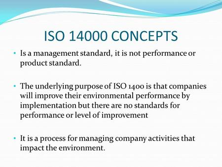 ISO 14000 CONCEPTS Is a management standard, it is not performance or product standard. The underlying purpose of ISO 1400 is that companies will improve.
