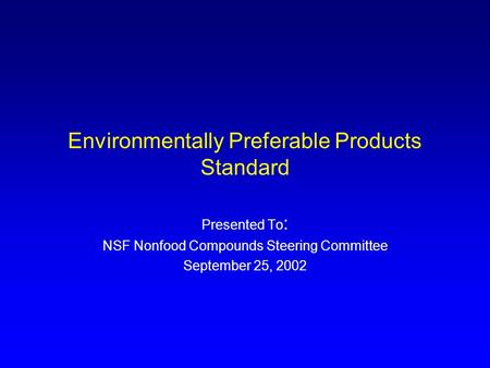 Environmentally Preferable Products Standard Presented To : NSF Nonfood Compounds Steering Committee September 25, 2002.
