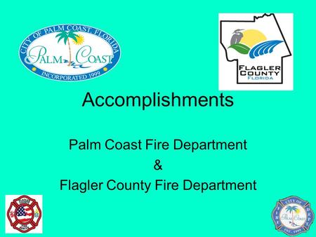 Accomplishments Palm Coast Fire Department & Flagler County Fire Department.
