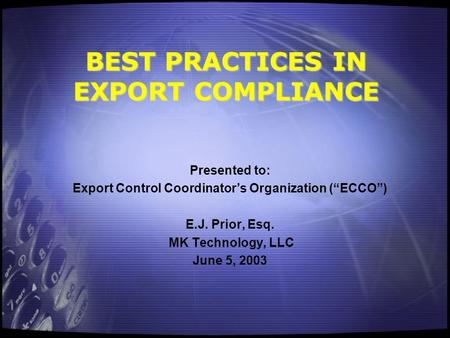 "BEST PRACTICES IN EXPORT COMPLIANCE Presented to: Export Control Coordinator's Organization (""ECCO"") E.J. Prior, Esq. MK Technology, LLC June 5, 2003."