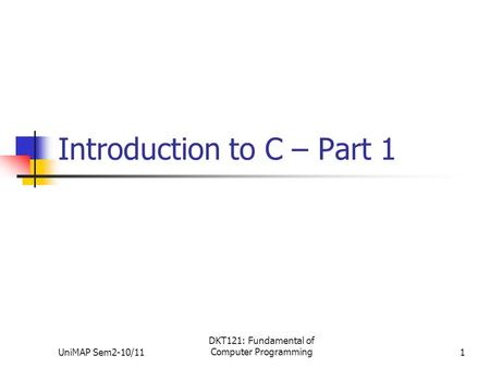 UniMAP Sem2-10/11 DKT121: Fundamental of Computer Programming1 Introduction to C – Part 1.