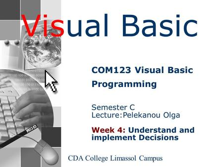 Visual Basic CDA College Limassol Campus COM123 Visual Basic Programming Semester C Lecture:Pelekanou Olga Week 4: Understand and implement Decisions.
