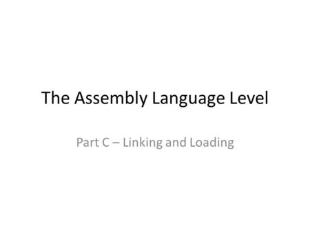 The Assembly Language Level Part C – Linking and Loading.