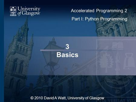 3 Basics © 2010 David A Watt, University of Glasgow Accelerated Programming 2 Part I: Python Programming.