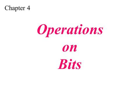 Chapter 4 Operations on Bits. Apply arithmetic operations on bits when the integer is represented in two's complement. Apply logical operations on bits.