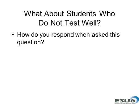 What About Students Who Do Not Test Well? How do you respond when asked this question?