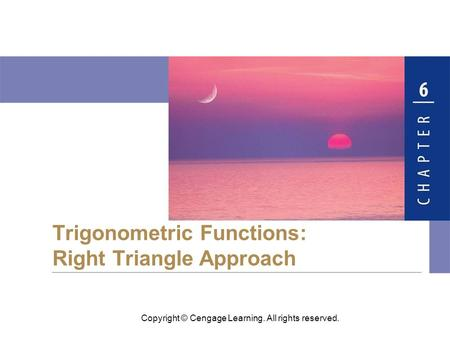 Copyright © Cengage Learning. All rights reserved. Trigonometric Functions: Right Triangle Approach.