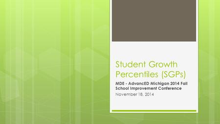 Student Growth Percentiles (SGPs) MDE - AdvancED Michigan 2014 Fall School Improvement Conference November 18, 2014.