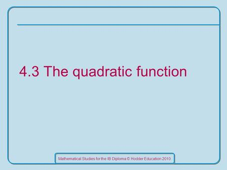 Mathematical Studies for the IB Diploma © Hodder Education 2010 4.3 The quadratic function.