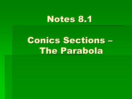 Notes 8.1 Conics Sections – The Parabola. I. Introduction A.) A conic section is the intersection of a plane and a cone. B.) By changing the angle and.