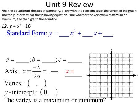 Unit 9 Review Find the equation of the axis of symmetry, along with the coordinates of the vertex of the graph and the y-intercept, for the following equation.