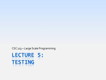 CSC 213 – Large Scale Programming. Today's Goal  Understand why testing code is important  Result of poor or no testing & embarrassment caused  Learn.