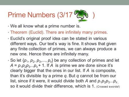 Prime Numbers (3/17 ) We all know what a prime number is. Theorem (Euclid). There are infinitely many primes. Euclid's original proof idea can be stated.