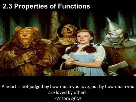 2.3 Properties of Functions A heart is not judged by how much you love, but by how much you are loved by others. -Wizard of Oz.