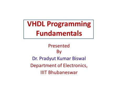 VHDL Programming Fundamentals Presented By Dr. Pradyut Kumar Biswal Department of Electronics, IIIT Bhubaneswar.