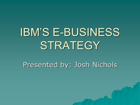 IBM'S E-BUSINESS STRATEGY Presented by: Josh Nichols.