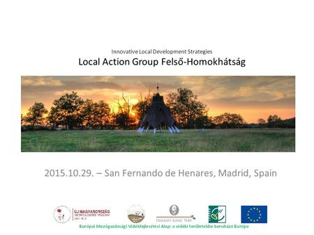 Innovative Local Development Strategies Local Action Group Felső-Homokhátság 2015.10.29. – San Fernando de Henares, Madrid, Spain.