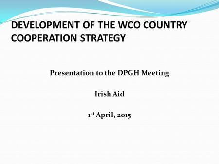 DEVELOPMENT OF THE WCO COUNTRY COOPERATION STRATEGY Presentation to the DPGH Meeting Irish Aid 1 st April, 2015.