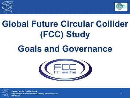 1 Future Circular Collider Study Preparatory Collaboration Board Meeting September 2014 R-D Heuer Global Future Circular Collider (FCC) Study Goals and.
