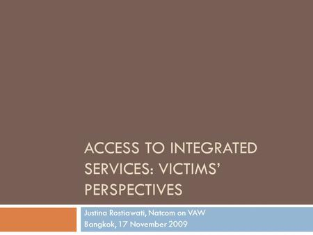 ACCESS TO INTEGRATED SERVICES: VICTIMS' PERSPECTIVES Justina Rostiawati, Natcom on VAW Bangkok, 17 November 2009.