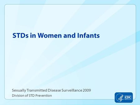 STDs in Women and Infants Sexually Transmitted Disease Surveillance 2009 Division of STD Prevention.