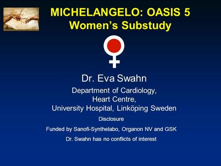 MICHELANGELO: OASIS 5 Women's Substudy Dr. Eva Swahn Department of Cardiology, Heart Centre, University Hospital, Linköping Sweden Disclosure Funded by.
