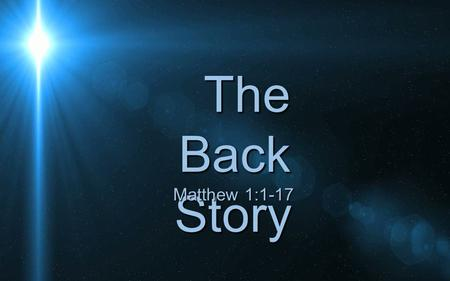 The Back Story Matthew 1:1-17. The genealogy is not exhaustive.