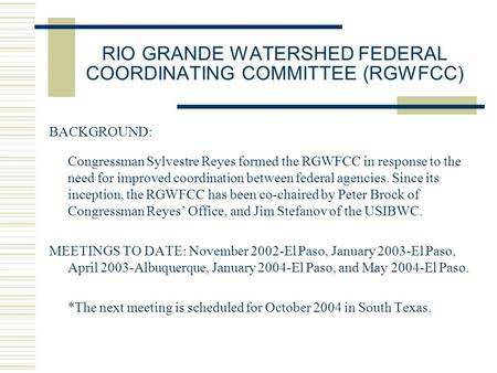 RIO GRANDE WATERSHED FEDERAL COORDINATING COMMITTEE (RGWFCC) BACKGROUND: Congressman Sylvestre Reyes formed the RGWFCC in response to the need for improved.
