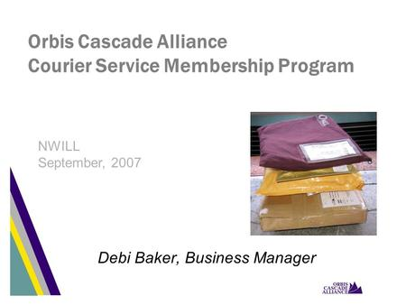 Orbis Cascade Alliance Courier Service Membership Program Debi Baker, Business Manager NWILL September, 2007.